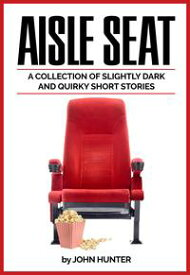 Aisle Seat, a Collection of Slightly Dark and Quirky Short Stories【電子書籍】[ John Hunter ]