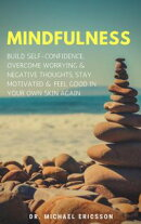 Mindfulness: Build Self-Confidence, Overcome Worrying & Negative Thoughts, Stay Motivated & Feel Good In You…