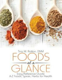 Foods At a Glance: Easy Reference Guide--A-Z Foods, Spices, Herbs for Health【電子書籍】[ Tina M. Rattan, DNM ]