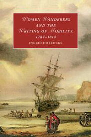 Women Wanderers and the Writing of Mobility, 1784?1814【電子書籍】[ Ingrid Horrocks ]