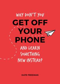 Why Don't You Get Off Your Phone and Learn Something New Instead?: Fun, Quirky and Interesting Alternatives to Browsing Your Phone【電子書籍】[ Kate Freeman ]
