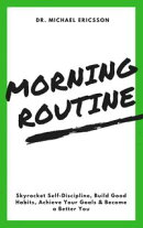 Morning Routine: Skyrocket Self-Discipline, Build Good Habits, Achieve Your Goals & Become a Better You