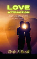 Love and Attraction : Attract Your Soul Mate and Live the Love -Filled Life you've Always Dreamed of