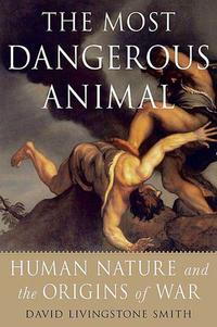 The Most Dangerous AnimalHuman Nature and the Origins of War【電子書籍】[ David Livingstone Smith ]