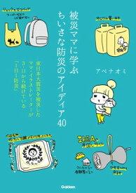 被災ママに学ぶちいさな防災のアイディア40東日本大震災を被災したママ・イラストレーターが3・11から続けている「1日1防災」【電子書籍】[ アベナオミ ]