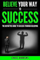 Believe Your Way to Success - The Definitive Guide to Success Through Believing: How Believing Takes You from Where You are to Where You Want to Be