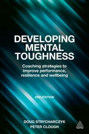 Developing Mental ToughnessCoaching Strategies to Improve Performance, Resilience and Wellbeing【電子書籍】[ Peter Clough ]