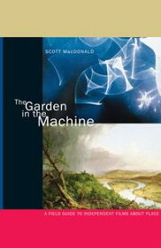 The Garden in the MachineA Field Guide to Independent Films about Place【電子書籍】[ Scott MacDonald ]