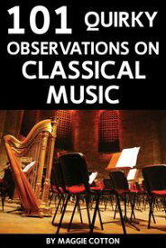 101 Quirky Observations on Classical Music【電子書籍】[ Maggie Cotton ]