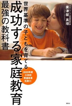 成功する家庭教育 最強の教科書 世界基準の子どもを育てる【電子書籍】[ 廣津留真理 ]