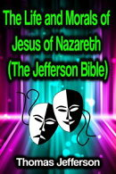 The Life and Morals of Jesus of Nazareth (The Jefferson Bible)