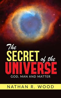 "The Secret of the Universe - ""God, Man and Matter""【電子書籍】[ Nathan R. Wood ]"