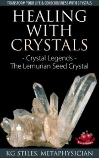 Healing with Crystals - Crystal Legends - The Lemurian Seed CrystalsEnergy Healing【電子書籍】[ KG STILES ]