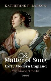 The Matter of Song in Early Modern EnglandTexts in and of the Air【電子書籍】[ Katherine R. Larson ]