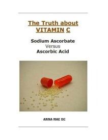 The Truth about VITAMIN: C: Sodium Ascorbate versus Ascorbic Acid【電子書籍】[ Anna Mae DC ]