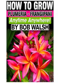 How To Grow Plumeria: Frangipani Anytime Anywhere!【電子書籍】[ Bob Walsh ]