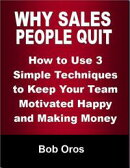 Why Sales People Quit: How to Use 3 Simple Techniques to Keep Your Team Motivated Happy and Making Money