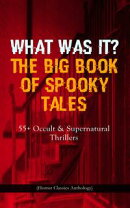 WHAT WAS IT? THE BIG BOOK OF SPOOKY TALES ? 55+ Occult & Supernatural Thrillers (Horror Classics Anthology)