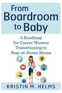FromBoardroomtoBabyARoadmapforCareerWomenTransitioningtoStay-at-HomeMoms