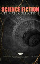 SCIENCE FICTION Ultimate Collection: 140+ Intergalactic Adventures, Dystopian Novels, Lost World Classics & …