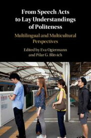 From Speech Acts to Lay Understandings of PolitenessMultilingual and Multicultural Perspectives【電子書籍】