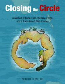 Closing the CircleA Memoir of Cuba, Exile, the Bay of Pigs and a Trans-Island Bike Journey【電子書籍】[ Robert H. Miller ]