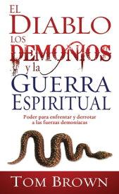 El diablo, los demonios y la guerra espiritualPoder para enfrentar y derrotar a las fuerzas demon?acas【電子書籍】[ Tom Brown ]