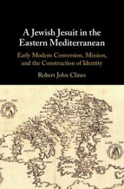 A Jewish Jesuit in the Eastern MediterraneanEarly Modern Conversion, Mission, and the Construction of Identity【電子書籍】[ Robert John Clines ]