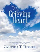 My Grieving Heart: This Is a Memoir of How I Got Through a Tragedy That Saved My Life.