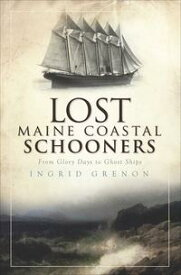 Lost Maine Coastal SchoonersFrom Glory Days to Ghost Ships【電子書籍】[ Ingrid Grenon ]