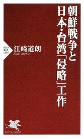 朝鮮戦争と日本・台湾「侵略」工作【電子書籍】[ 江崎道朗 ]