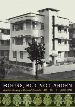 House, but No GardenApartment Living in Bombay's Suburbs, 1898-1964【電子書籍】[ Nikhil Rao ]