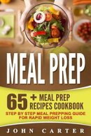 Meal Prep: 65+ Meal Prep Recipes Cookbook ? Step By Step Meal Prepping Guide For Rapid Weight Loss