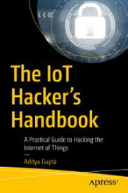 The IoT Hacker's HandbookA Practical Guide to Hacking the Internet of Things【電子書籍】[ Aditya Gupta ]