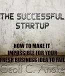 The Successful Startup:How To Make It Impossible For Your Business To Fail