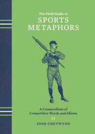 The Field Guide to Sports MetaphorsA Compendium of Competitive Words and Idioms【電子書籍】[ Josh Chetwynd ]