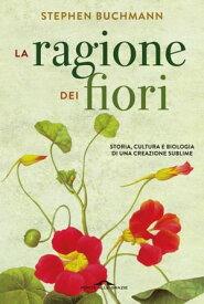La ragione dei fiori Storia, cultura e biologia di una creazione sublime【電子書籍】[ Stephen Buchmann ]