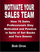 Motivate Your Sales Team: How 76 Sales Professionals Stay Motivated and Positive In Spite of Set Backs and T…