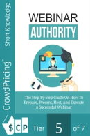 Webinar Authority: The Step-by-Step Guide on How to Prepare, Present, Host, and Execute a Successful Webinar!