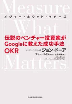 Measure What Matters(メジャー・ホワット・マターズ) 伝説のベンチャー投資家がGoogleに教えた成功手法 OKR【電子書籍】[ ジョン・ドーア ]