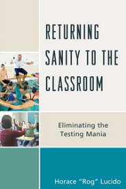 Returning Sanity to the ClassroomEliminating the Testing Mania【電子書籍】[ Horace 'Rog' B. Lucido ]