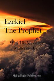 Ezekiel The Prophet: Why His Message Matters To Us【電子書籍】[ Flying Eagle Publications ]