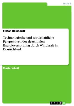 Technologische und wirtschaftliche Perspektiven der dezentralen Energieversorgung durch Windkraft in Deutschland【電子書籍】[ Stefan Reinhardt ]