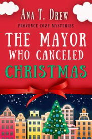 The Mayor Who Canceled ChristmasAn uplifting cozy mystery set in Provence【電子書籍】[ Ana T. Drew ]