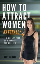 How to Attract Women Naturally: …and Create Your Own Harem of Sex Addicts