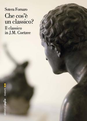 Che cos'? un classico? Il classico in J.M. Coetzee【電子書籍】[ Sotera Fornaro ]