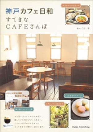 神戸 カフェ日和 すてきなCAFEさんぽ【電子書籍】[ あんぐる ]