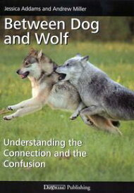 BETWEEN DOG AND WOLFUNDERSTANDING THE CONNECTION AND THE CONFUSION【電子書籍】[ Jessica Addams ]