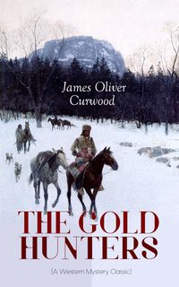 THE GOLD HUNTERS (A Western Mystery Classic)A Dangerous Treasure Hunt and the Story of Life and Adventure in the Hudson Bay Wilds (From the Renowned Author of The Danger Trail, Kazan, The Hunted Woman and The Valley of Silent Men)【電子書籍】
