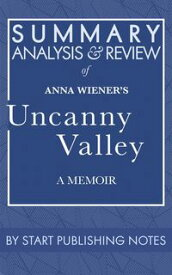 Summary, Analysis, and Review of Anna Wiener's Uncanny ValleyA Memoir【電子書籍】[ Start Publishing Notes ]